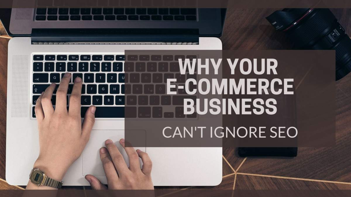 Text: Why Your E-Commerce Business Can't Ignore SEO over image of hands on a laptop typing.